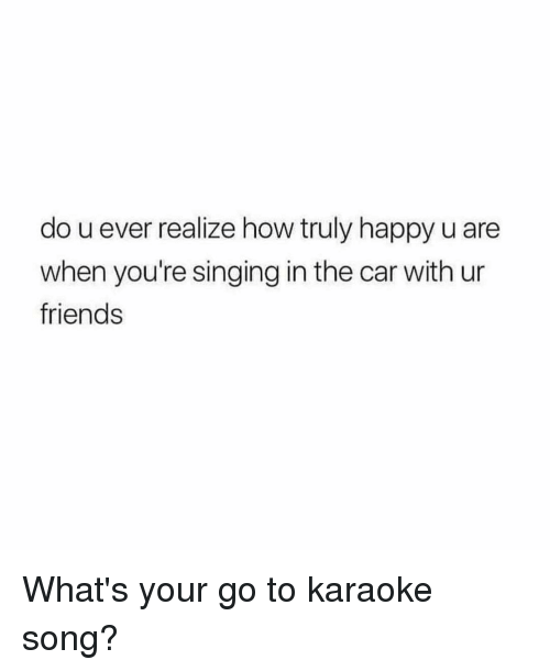 Karaoke: do u ever realize how truly happy u are  when you're singing in the car with ur  friends What's your go to karaoke song?