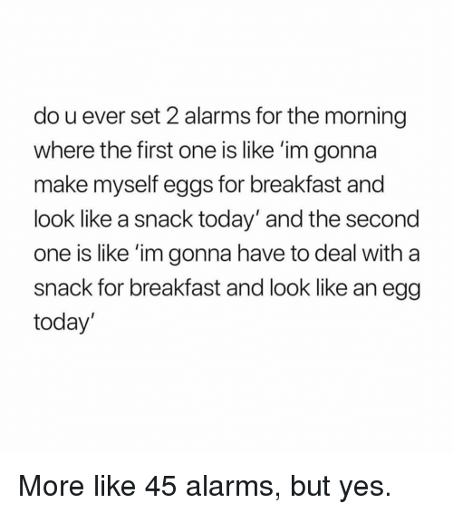 Breakfast, Today, and Girl Memes: do u ever set 2 alarms for the morning  where the first one is like 'im gonna  make myself eggs for breakfast and  look like a snack today' and the second  one is like 'im gonna have to deal with a  snack for breakfast and look like an egg  today' More like 45 alarms, but yes.