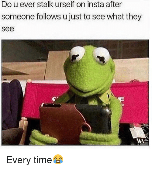 Memes, Time, and 🤖: Do u ever stalk urself on insta after  someone follows u just to see what they  see Every time😂