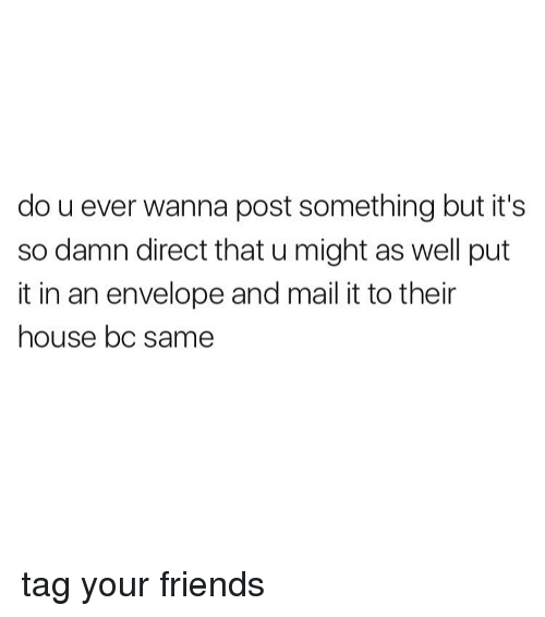 Envelops: do u ever wanna post something but it's  so damn direct that u might as well put  it in an envelope and mail it to their  house bc same tag your friends