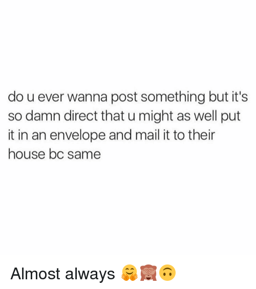 Envelops: do u ever wanna post something but it's  so damn direct that u might as well put  it in an envelope and mail it to their  house bc Same Almost always 🤗🙈🙃