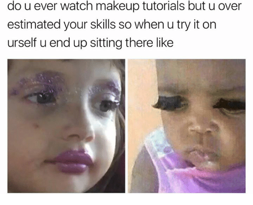 makeup tutorials: do u ever watch makeup tutorials but u over  estimated your skills so when u try it on  urself u end up sitting there like