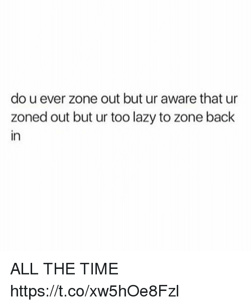 Funny, Lazy, and Time: do u ever zone out but ur aware that ur  zoned out but ur too lazy to zone back  in ALL THE TIME https://t.co/xw5hOe8Fzl