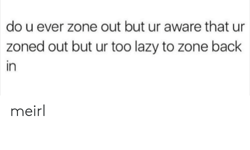 Zoned Out: do u ever zone out but ur aware that ur  zoned out but ur too lazy to zone back  in meirl