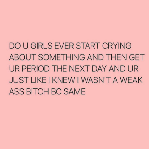 period: DO U GIRLS EVER START CRYING  ABOUT SOMETHING AND THEN GET  UR PERIOD THE NEXT DAY AND UR  JUST LIKE I KNEW I WASN'T A WEAK  ASS BITCH BC SAME