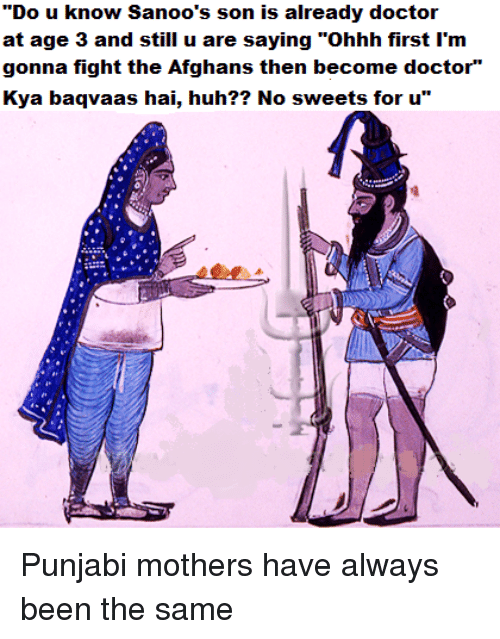 """Sick Sikh: """"Do u know Sanoo's son is already doctoir  at age 3 and still u are saying """"Ohhh first I'm  gonna fight the Afghans then become doctor""""  Kya baqvaas hai, huh?? No sweets for u""""  4刍彫수 Punjabi mothers have always been the same"""