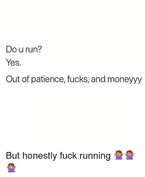 Memes, Run, and Fuck: Do u run?  Yes.  Out of patience, fucks, and moneyyy But honestly fuck running 🙅🏽♀️🙅🏽♀️🙅🏽♀️