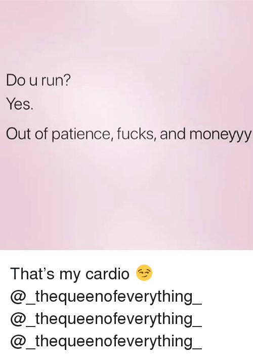 Memes, Run, and Patience: Do u run?  Yes.  Out of patience, fucks, and moneyyy That's my cardio 😏 @_thequeenofeverything_ @_thequeenofeverything_ @_thequeenofeverything_