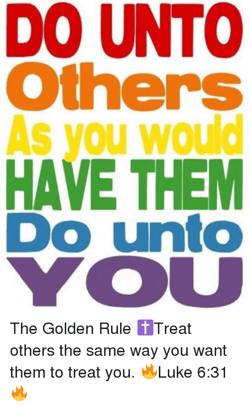 """essay on do unto others as others do unto you Do business the way customers want (not the way you may want)  """"we all live  by the golden rule: do unto others as you would have them do."""