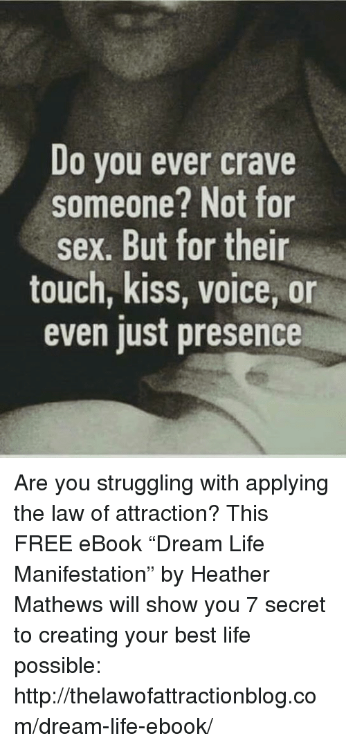 """Crave Someone: Do vou ever crave  someone? Not for  sex. But for their  touch, kiss, voice, on  even just presence Are you struggling with applying the law of attraction? This FREE eBook """"Dream Life Manifestation"""" by Heather Mathews will show you 7 secret to creating your best life possible: http://thelawofattractionblog.com/dream-life-ebook/"""