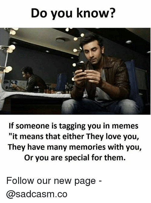 "you are special: Do vou know?  If someone is tagging you in memes  ""it means that either They love you,  They have many memories with you,  Or you are special for them. Follow our new page - @sadcasm.co"