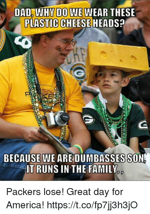 Packers Lose: DO WE  PLASTIC CHEESE HEADS  DAD, WHY  WEAR THESE  BECAUSE WE AREDUMBASSES SON  IT RUNS IN THE FAMILY  o D Packers lose! Great day for America! https://t.co/fp7jj3h3jO