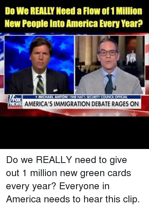 America, Memes, and Immigration: Do We REALLY Need a Flow of 1 Million  New People Into America Every Year?  MICHAEL ANTON 1 FMR  t SE  Ox  WS  AMERICA'S IMMIGRATION DEBATE RAGES ON Do we REALLY need to give out 1 million new green cards every year?   Everyone in America needs to hear this clip.
