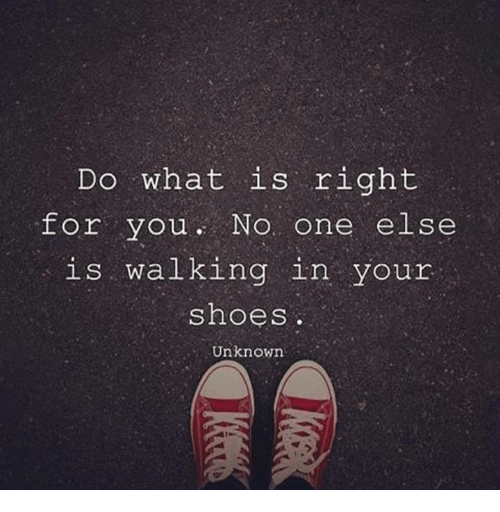 Memes, 🤖, and Unknown: Do what is right  for you No  one else  is walking in your  shoes  Unknown