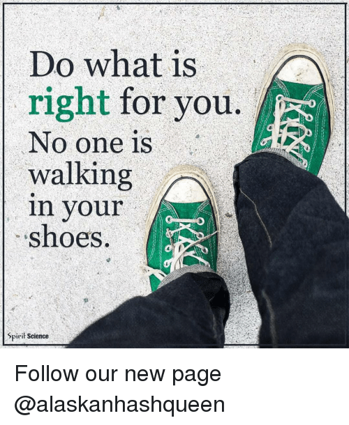 Spirit Science: Do what is  right  for you.  No one is  walking  in your  shoes.  Spirit Science Follow our new page @alaskanhashqueen