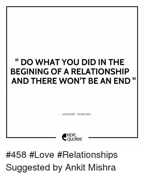Relationships: DO WHAT YOU DID IN THE  BEGINING OF A RELATIONSHIP  AND THERE WON'T BE AN END  ANTHONY ROBBINS  epIC  quotes #458 #Love #Relationships Suggested by Ankit Mishra