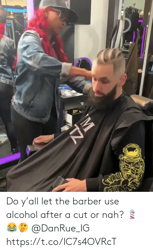 or nah: Do y'all let the barber use alcohol after a cut or nah? 💈😂🤔 @DanRue_IG https://t.co/IC7s4OVRcT