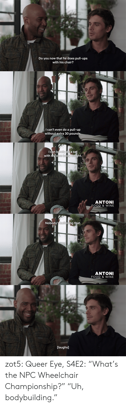 """npc: Do y  now that he does pull-ups  with his chair?   I can't even do a pull-up  without extra 30 pounds   Ican barely do a set  with my own body weight.  ANTONI  FOOD & WINE   Nobody's believing that.  ANTONI  FOOD & WINE   [laughs] zot5:  Queer Eye, S4E2:""""What's the NPC Wheelchair Championship?""""""""Uh, bodybuilding."""""""