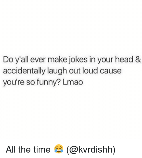 Memes, All the Time, and 🤖: Do y'all ever make jokes inyour head &  accidentally laugh out loud cause  you're so funny? Lmao All the time 😂 (@kvrdishh)
