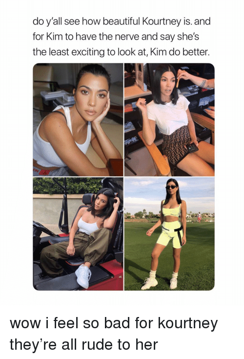 Bad, Beautiful, and Rude: do y'all see how beautiful Kourtney is. and  for Kim to have the nerve and say she's  the least exciting to look at, Kim do better wow i feel so bad for kourtney they're all rude to her