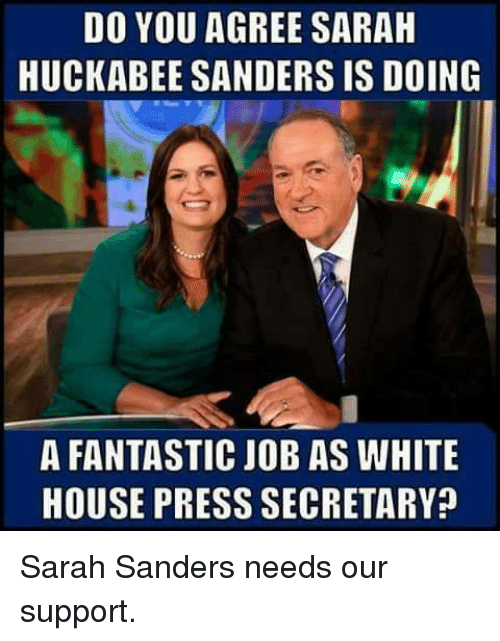 Memes, White House, and House: DO YOU AGREE SARAH  HUCKABEE SANDERS IS DOING  A FANTASTIC JOB AS WHITE  HOUSE PRESS SECRETARY? Sarah Sanders needs our support.