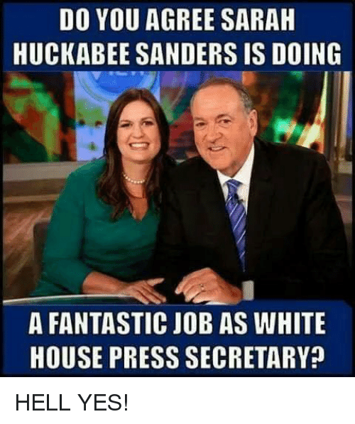 White House Press: DO YOU AGREE SARAH  HUCKABEE SANDERS IS DOING  A FANTASTIC JOB AS WHITE  HOUSE PRESS SECRETARY? HELL YES!