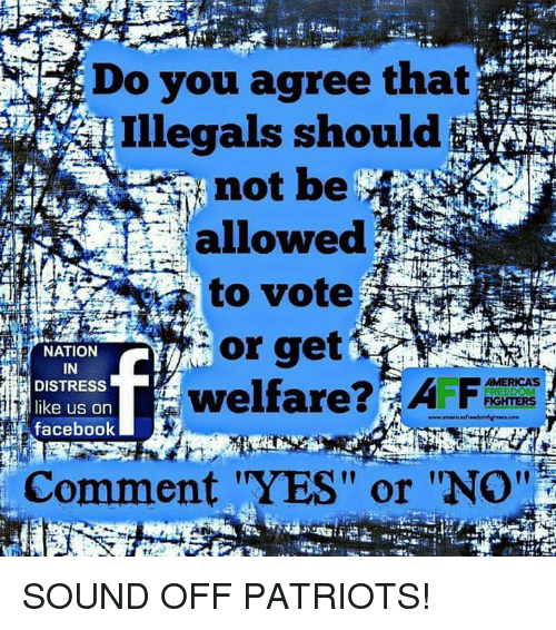 "Facebook, Memes, and Patriotic: Do you agree that  Illegals should$  not be  allowed  to vote  or get  welfare  i NATION  IN  DISTRESS  like us on  facebook  AMERICA'S  Comment ""YES"" or ""No''  l1 SOUND OFF PATRIOTS!"