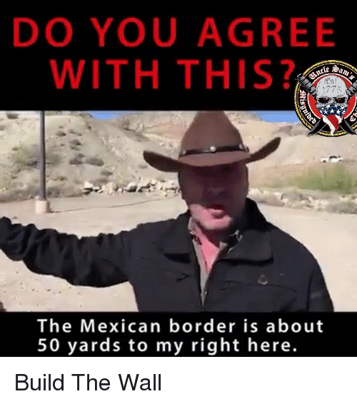 build-the-wall: DO YOU AGREE  WITH THIS?  clc Sa  1773  The Mexican border is about  50 yards to my right here. Build The Wall