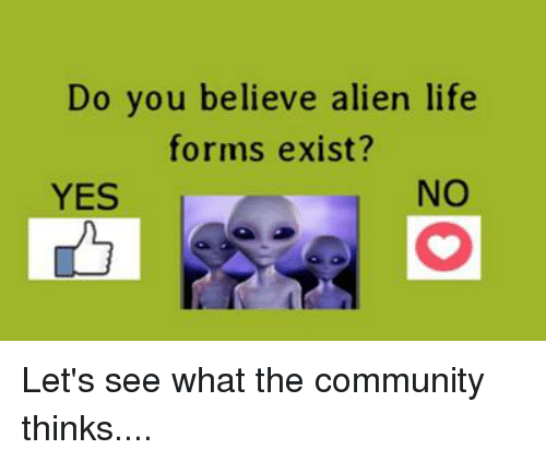 Community, Memes, and Aliens: Do you believe alien life  forms exist?  NO  YES Let's see what the community thinks....