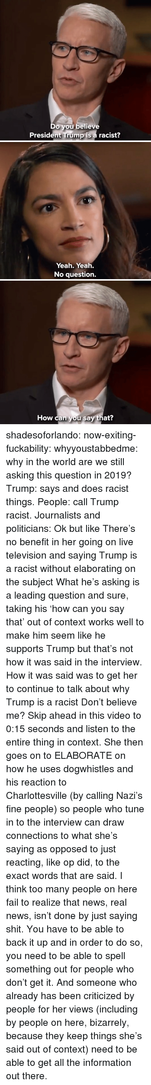 The Interview: Do you believe  President Trump is a racist?   Yeah. Yeah.  No question.   How can you say that? shadesoforlando:  now-exiting-fuckability:  whyyoustabbedme:  why in the world are we still asking this question in 2019?   Trump: says and does racist things. People: call Trump racist. Journalists and politicians:  Ok but like There's no benefit in her going on live television and saying Trump is a racist without elaborating on the subject What he's asking is a leading question and sure, taking his 'how can you say that' out of context works well to make him seem like he supports Trump but that's not how it was said in the interview. How it was said was to get her to continue to talk about why Trump is a racist Don't believe me? Skip ahead in this video to 0:15 seconds and listen to the entire thing in context. She then goes on to ELABORATE on how he uses dogwhistles and his reaction to Charlottesville (by calling Nazi's fine people) so people who tune in to the interview can draw connections to what she's saying as opposed to just reacting, like op did, to the exact words that are said. I think too many people on here fail to realize that news, real news, isn't done by just saying shit. You have to be able to back it up and in order to do so, you need to be able to spell something out for people who don't get it. And someone who already has been criticized by people for her views (including by people on here, bizarrely, because they keep things she's said out of context) need to be able to get all the information out there.