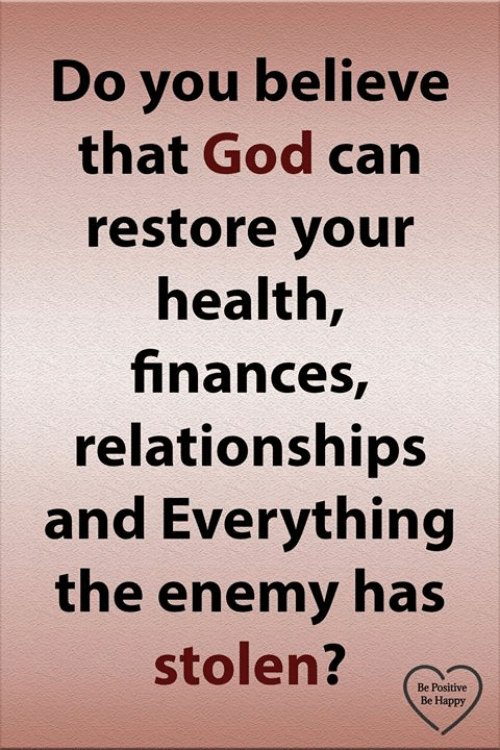 Be Positive: Do you believe  that God can  restore your  health,  finances,  relationships  and Everything  the enemy has  stolen?  Be Positive  Be Happy