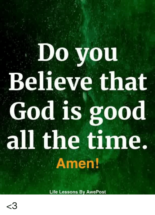God, Life, and Memes: Do you  Believe that  God is good  all the time  Amen!  Life Lessons By AwePost <3