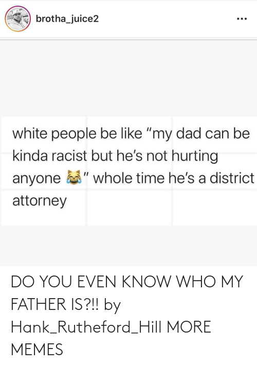 Hank: DO YOU EVEN KNOW WHO MY FATHER IS?!! by Hank_Rutheford_Hill MORE MEMES
