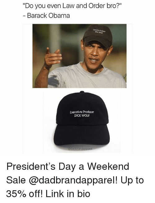 "Memes, Obama, and Barack Obama: ""Do you even Law and Order bro?""  Barack Obama  Executive Producer  DICK WOLF President's Day a Weekend Sale @dadbrandapparel! Up to 35% off! Link in bio"