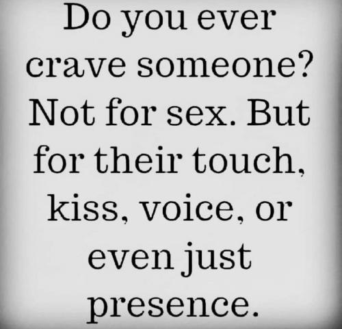 Crave Someone: Do you ever  crave someone?  Not for sex. But  for their touch  kiss, voice, or  even just  presence.