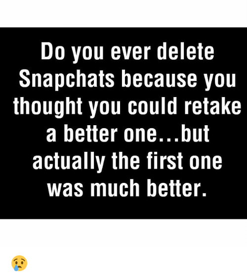 Memes, 🤖, and One: Do you ever delete  Snapchats because you  thought you could retake  a better one...but  actually the first one  was much better. 😢
