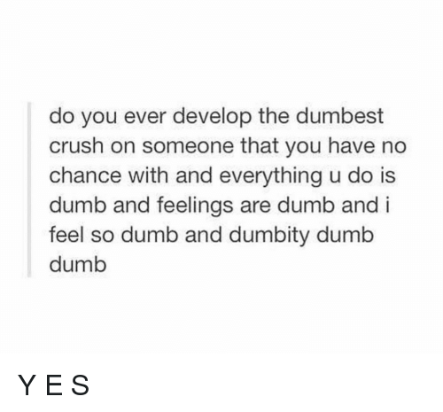 Dumb Dumb: do you ever develop the dumbest  crush on someone that you have no  chance with and everything u do is  dumb and feelings are dumb and i  feel so dumb and dumbity dumb  dumb Y E S