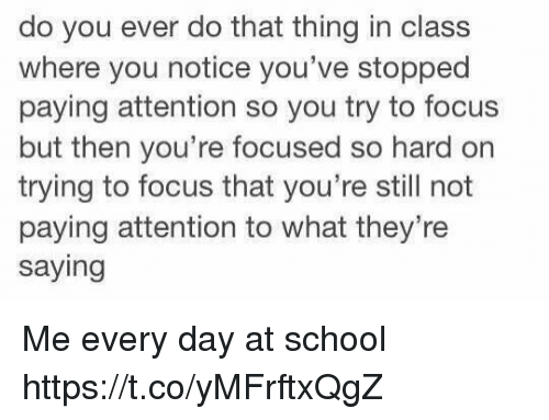School, Focus, and Girl Memes: do you ever do that thing in class  where you notice you've stopped  paying attention so you try to focus  but then you're focused so hard on  trying to focus that you're still not  paying attention to what they're  saying Me every day at school https://t.co/yMFrftxQgZ