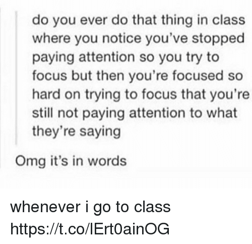 Omg, Focus, and Class: do you ever do that thing in class  where you notice you've stopped  paying attention so you try to  focus but then you're focused so  hard on trying to focus that you're  still not paying attention to what  they're saying  Omg it's in words whenever i go to class https://t.co/lErt0ainOG