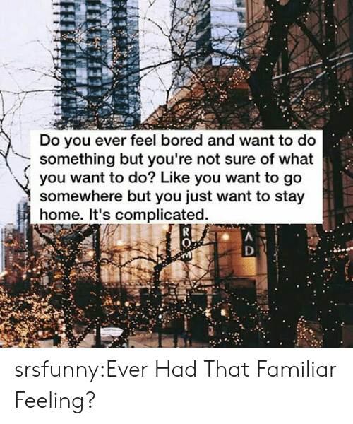 Do You Ever Feel: Do you ever feel bored and want to do  something but you're not sure of what  you want to do? Like you want to go  somewhere but you just want to stay  home. It's complicated. srsfunny:Ever Had That Familiar Feeling?