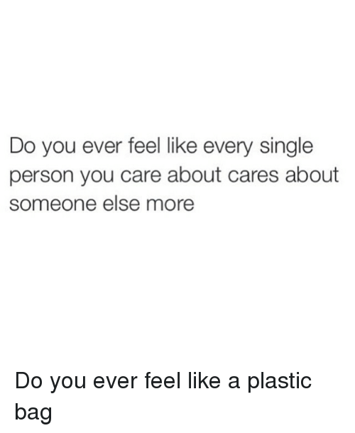 Like A Plastic Bag: Do you ever feel like every single  person you care about cares about  someone else more Do you ever feel like a plastic bag