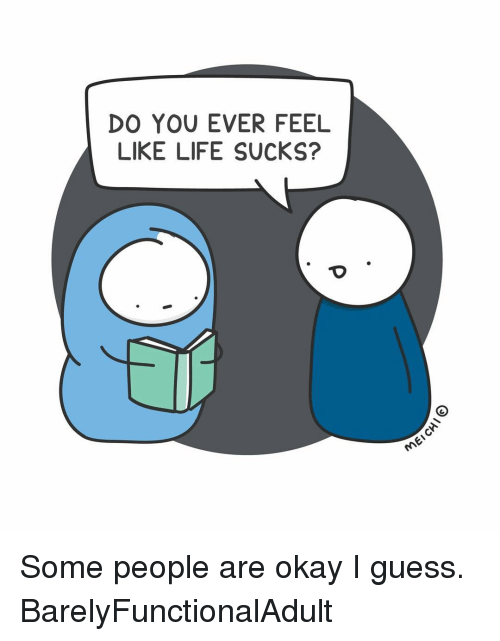 life sucks: DO YOU EVER FEEL  LIKE LIFE SUCKS? Some people are okay I guess. BarelyFunctionalAdult