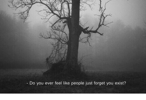 Do You Ever Feel Like: - Do you ever feel like people just forget you exist?