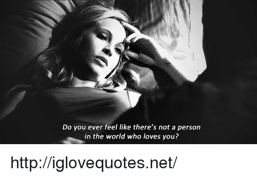 Do You Ever Feel: Do you ever feel like there's not a person  in the world who loves you? http://iglovequotes.net/