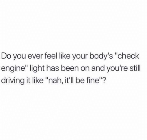 """Do You Ever Feel Like: Do you ever feel like your body's """"check  engine"""" light has been on and you're still  driving it like """"nah, it'll be fine""""?"""