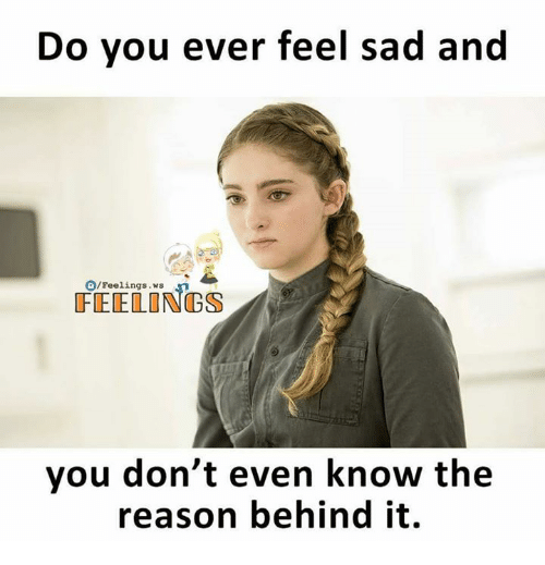 Memes, Sad, and Reason: Do you ever feel sad and  O/Feelings . ws  FEELONGS  you don't even know the  reason behind it.