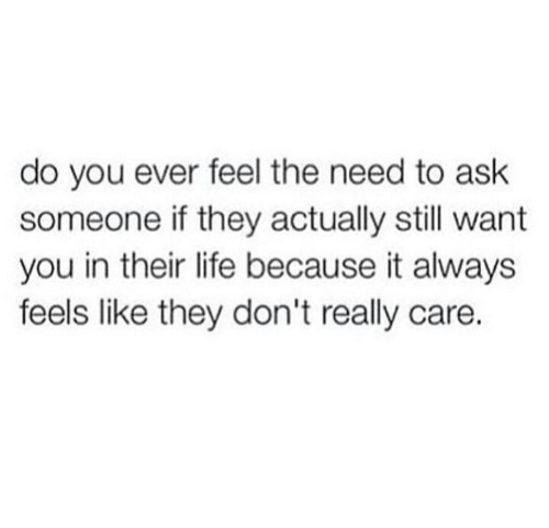 Do You Ever Feel: do you ever feel the need to ask  someone if they actually still want  you in their life because it always  feels like they don't really care.