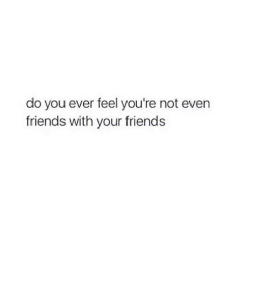 Do You Ever Feel: do you ever feel you're not evern  friends with your friends