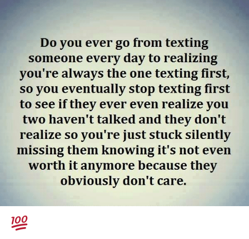 Text First: Do you ever go from texting  someone every day to realizing  you're always the one texting first,  so you eventually stop texting first  to see if they ever even realize you  two haven't talked and they don't  realize so you're just stuck silently  missing them knowing it's not even  worth it anymore because they  obviously don't care. 💯 ♡