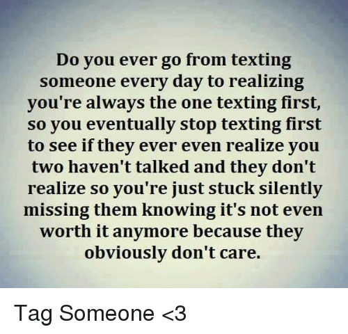 Text First: Do you ever go from texting  someone every day to realizing  you're always the one texting first,  so you eventually stop texting first  to see if they ever even realize you  two haven't talked and they don't  realize so you're just stuck silently  missing them knowing it's not even  worth it anymore because they  obviously don't care. Tag Someone <3